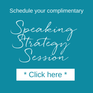 Schedule your complimentary Speaking Strategy Session click here