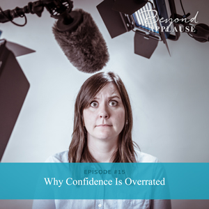 Ep #15: Why Confidence Is Overrated