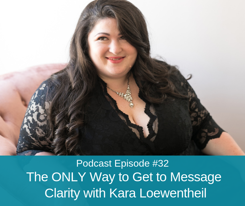 Ep #32: The ONLY Way to Get to Message Clarity with Kara Loewentheil