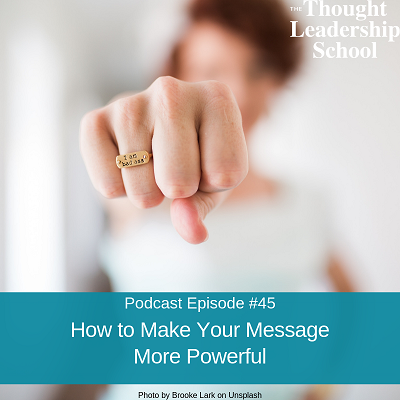 Ep #45: How to Make Your Message More Powerful