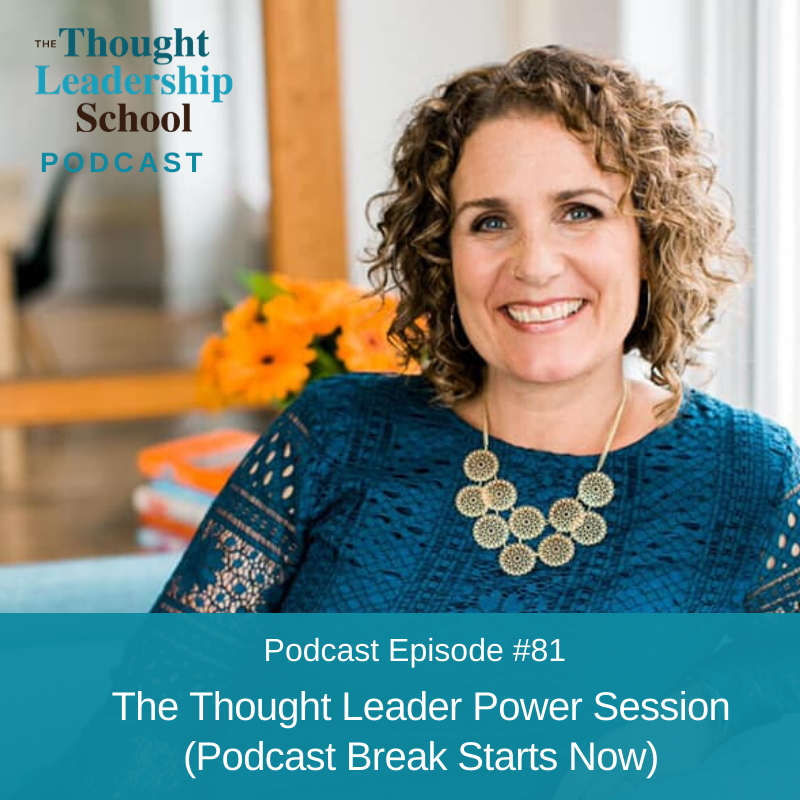 Ep #81: The Thought Leader Power Session (Podcast Break Starts Now)