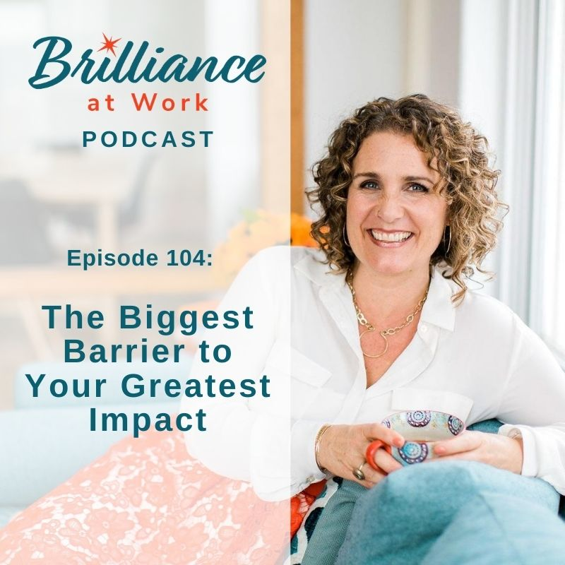 Ep #104: The Biggest Barrier to Your Greatest Impact